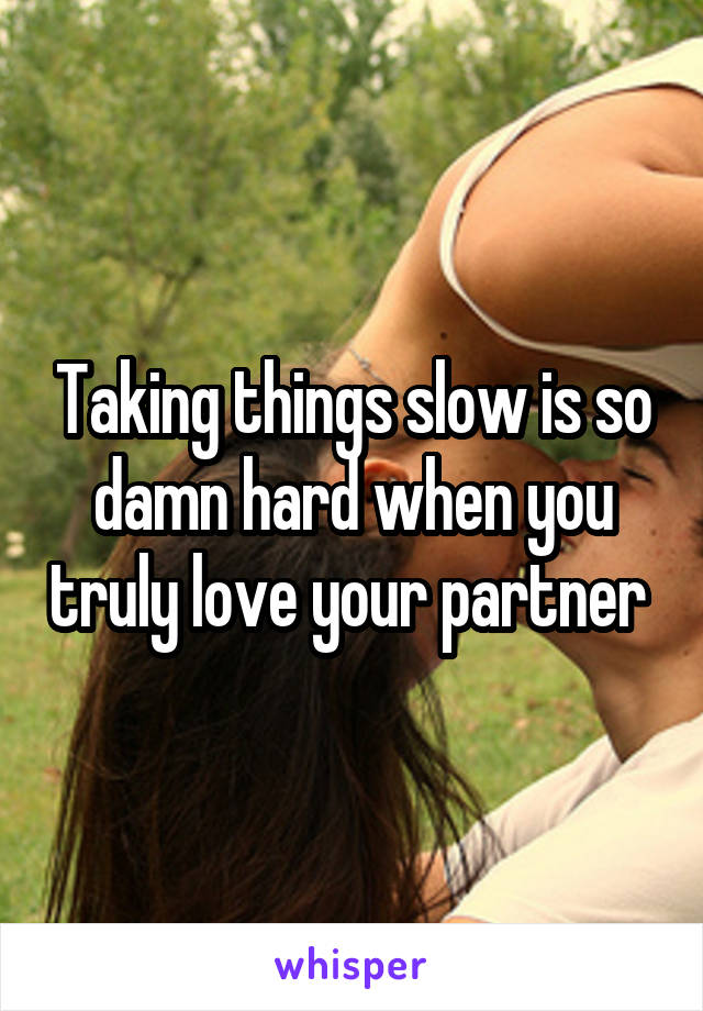 Taking things slow is so damn hard when you truly love your partner