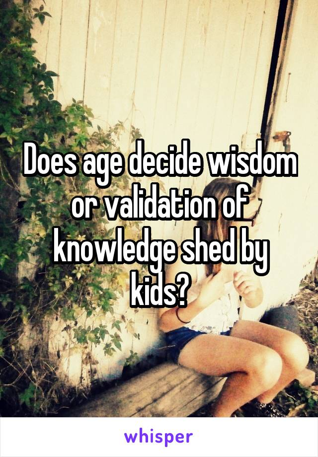 Does age decide wisdom or validation of knowledge shed by kids?