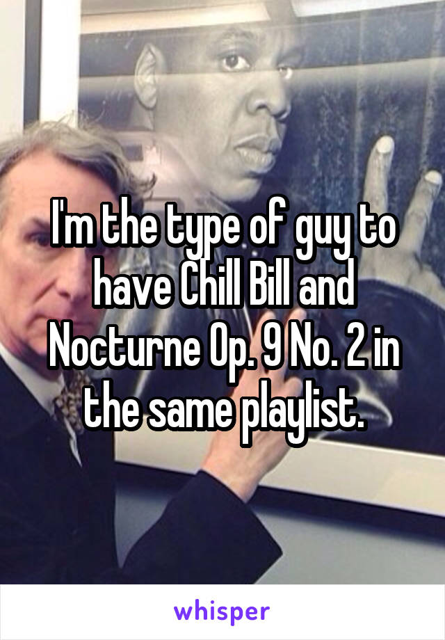 I'm the type of guy to have Chill Bill and Nocturne Op. 9 No. 2 in the same playlist.
