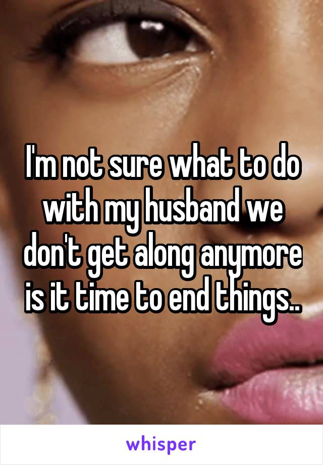 I'm not sure what to do with my husband we don't get along anymore is it time to end things..