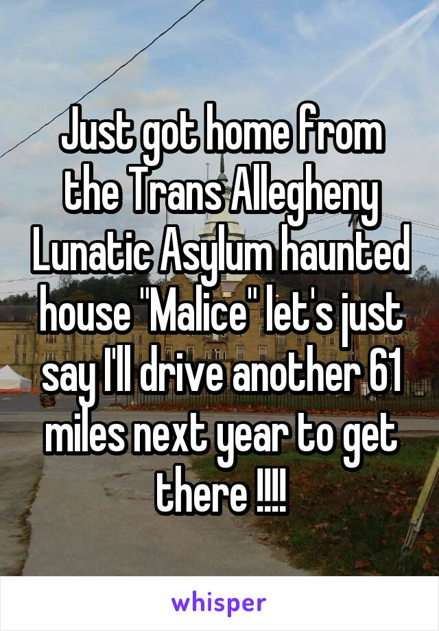 "Just got home from the Trans Allegheny Lunatic Asylum haunted house ""Malice"" let's just say I'll drive another 61 miles next year to get there !!!!"