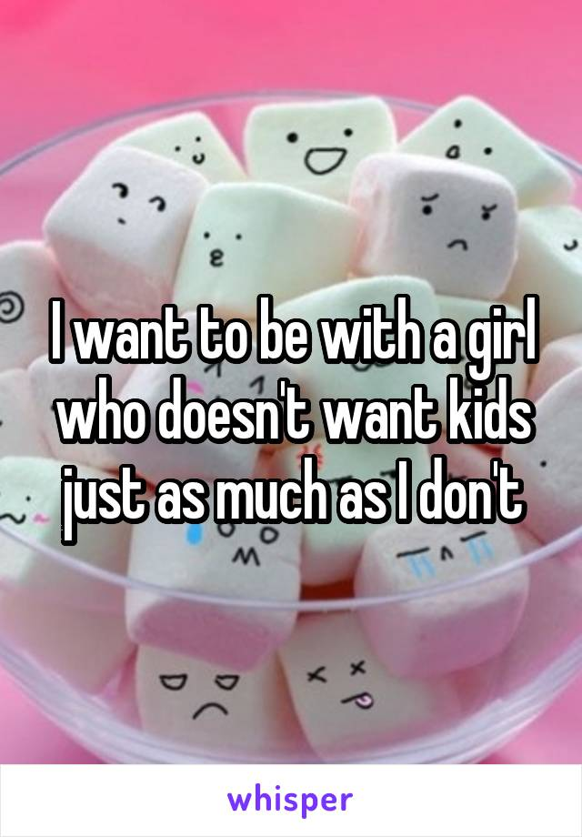 I want to be with a girl who doesn't want kids just as much as I don't