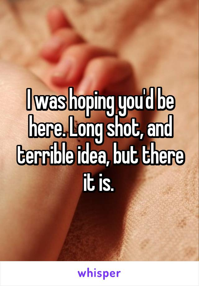 I was hoping you'd be here. Long shot, and terrible idea, but there it is.