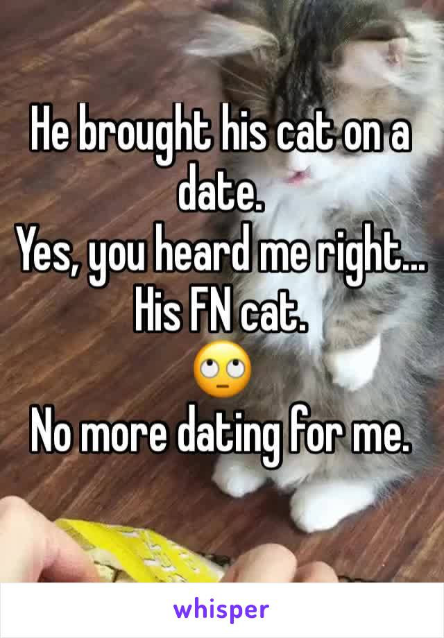 He brought his cat on a date. Yes, you heard me right... His FN cat.  🙄 No more dating for me.