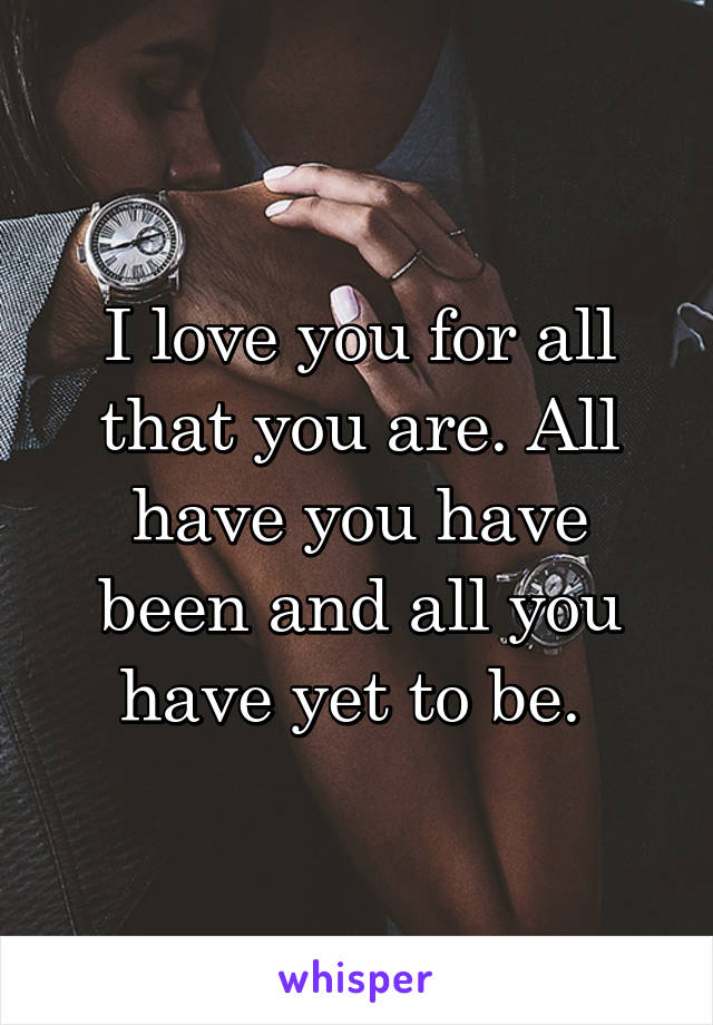 I love you for all that you are. All have you have been and all you have yet to be.