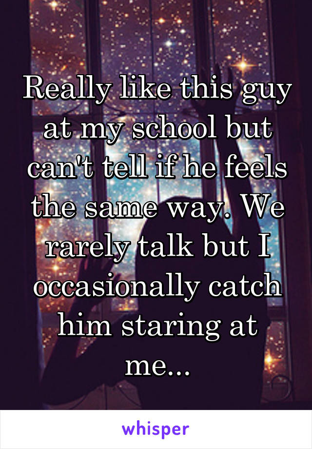 Really like this guy at my school but can't tell if he feels the same way. We rarely talk but I occasionally catch him staring at me...