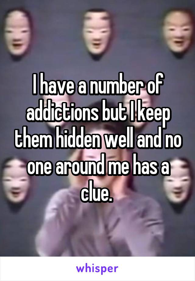 I have a number of addictions but I keep them hidden well and no one around me has a clue.