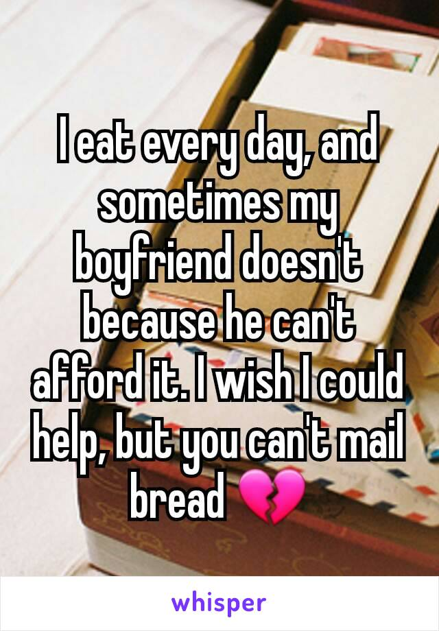 I eat every day, and sometimes my boyfriend doesn't because he can't afford it. I wish I could help, but you can't mail bread 💔