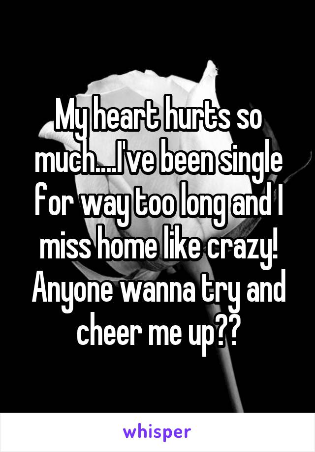 My heart hurts so much....I've been single for way too long and I miss home like crazy! Anyone wanna try and cheer me up??