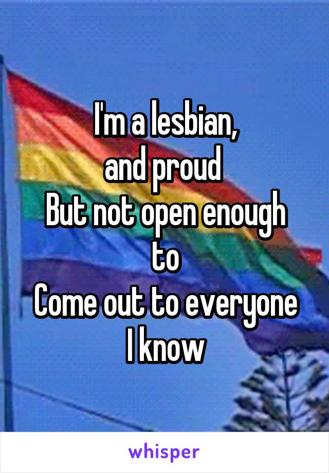 I'm a lesbian, and proud  But not open enough to Come out to everyone I know
