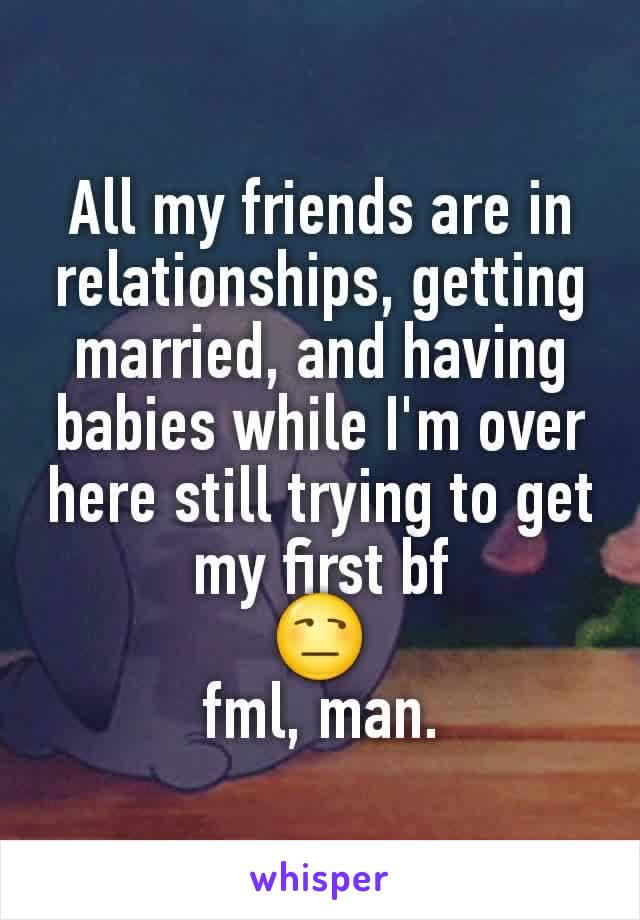 All my friends are in relationships, getting married, and having babies while I'm over here still trying to get my first bf 😒 fml, man.