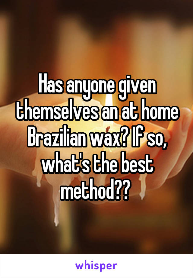 Has anyone given themselves an at home Brazilian wax? If so, what's the best method??