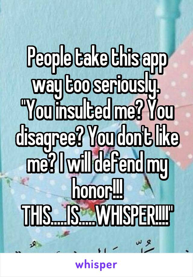 """People take this app way too seriously.  """"You insulted me? You disagree? You don't like me? I will defend my honor!!! THIS.....IS.....WHISPER!!!!"""""""