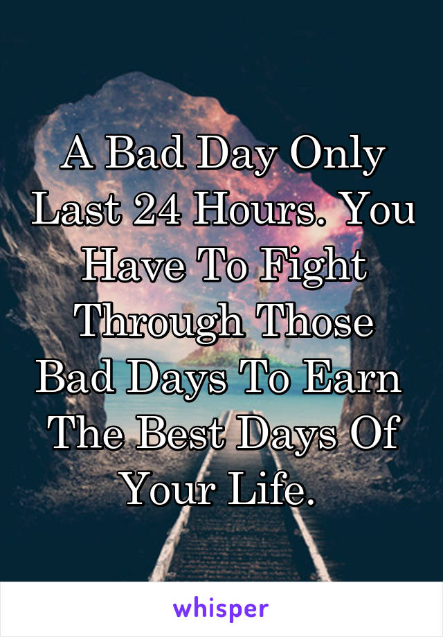 A Bad Day Only Last 24 Hours. You Have To Fight Through Those Bad Days To Earn  The Best Days Of Your Life.