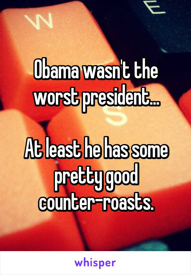 Obama wasn't the worst president...  At least he has some pretty good counter-roasts.