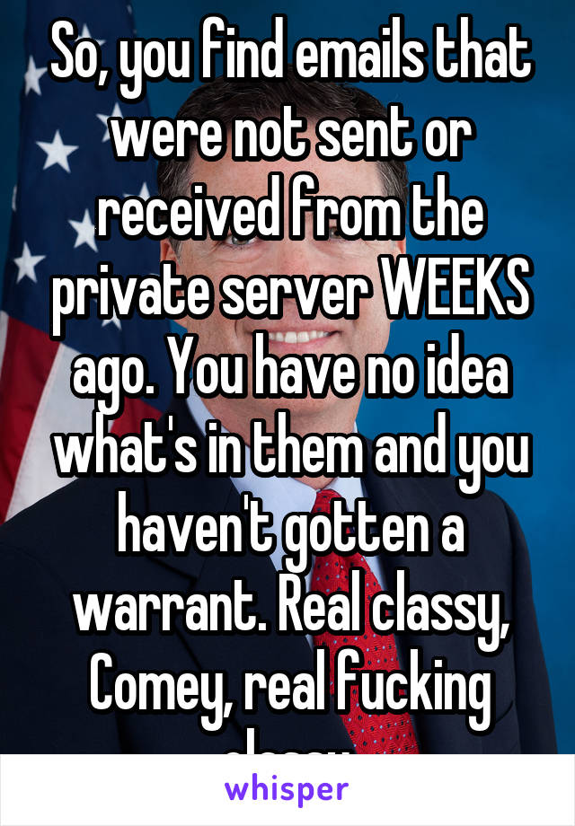 So, you find emails that were not sent or received from the private server WEEKS ago. You have no idea what's in them and you haven't gotten a warrant. Real classy, Comey, real fucking classy.