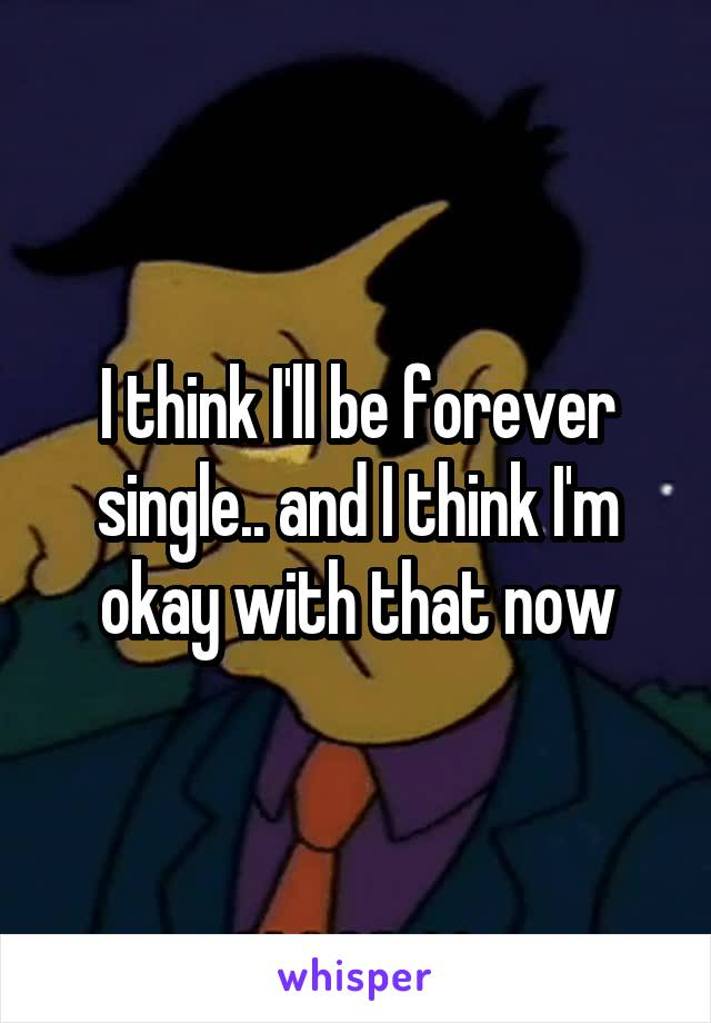 I think I'll be forever single.. and I think I'm okay with that now