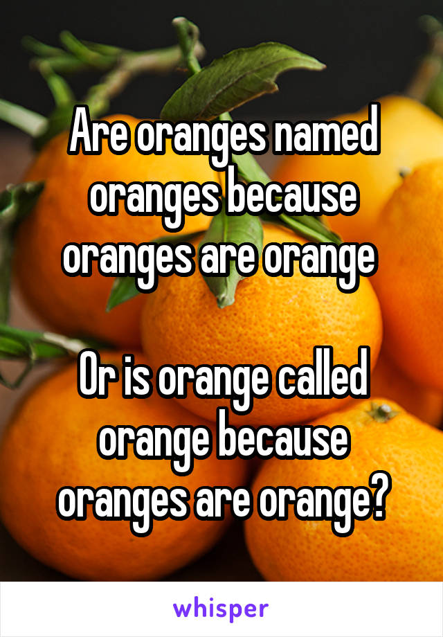 Are oranges named oranges because oranges are orange   Or is orange called orange because oranges are orange?