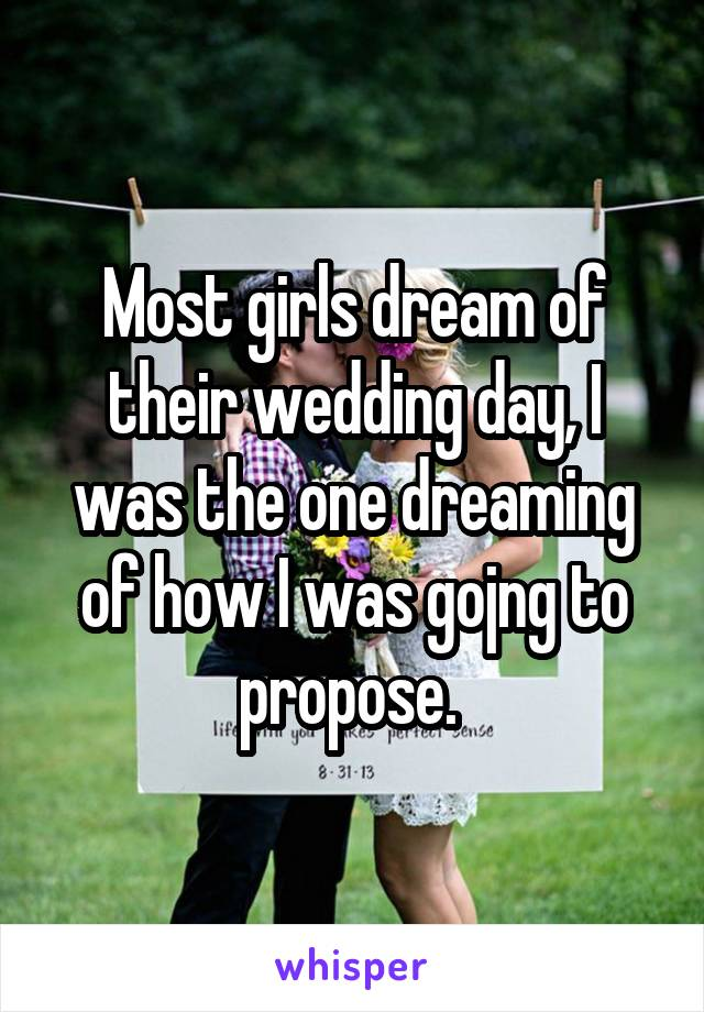 Most girls dream of their wedding day, I was the one dreaming of how I was gojng to propose.