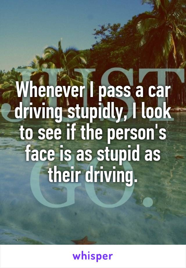 Whenever I pass a car driving stupidly, I look to see if the person's face is as stupid as their driving.