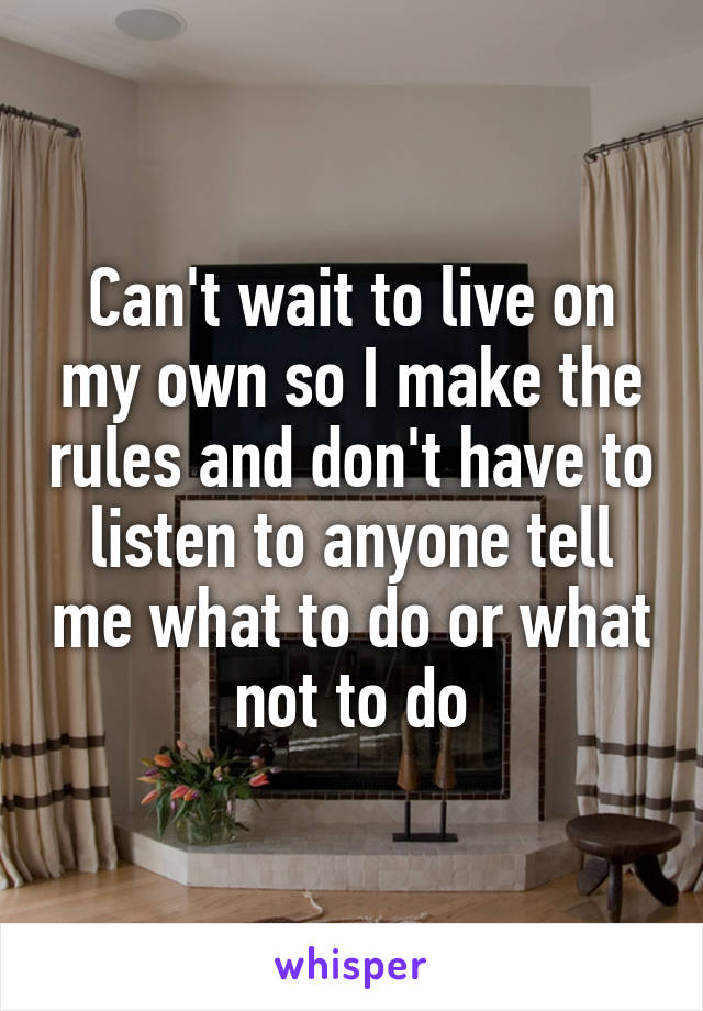 Can't wait to live on my own so I make the rules and don't have to listen to anyone tell me what to do or what not to do