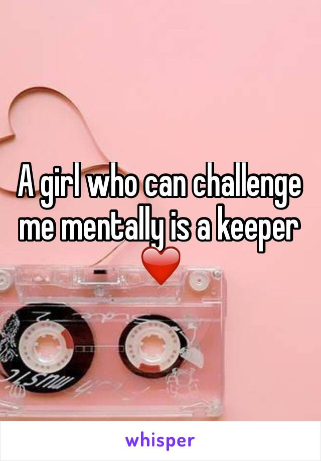 A girl who can challenge me mentally is a keeper ❤️