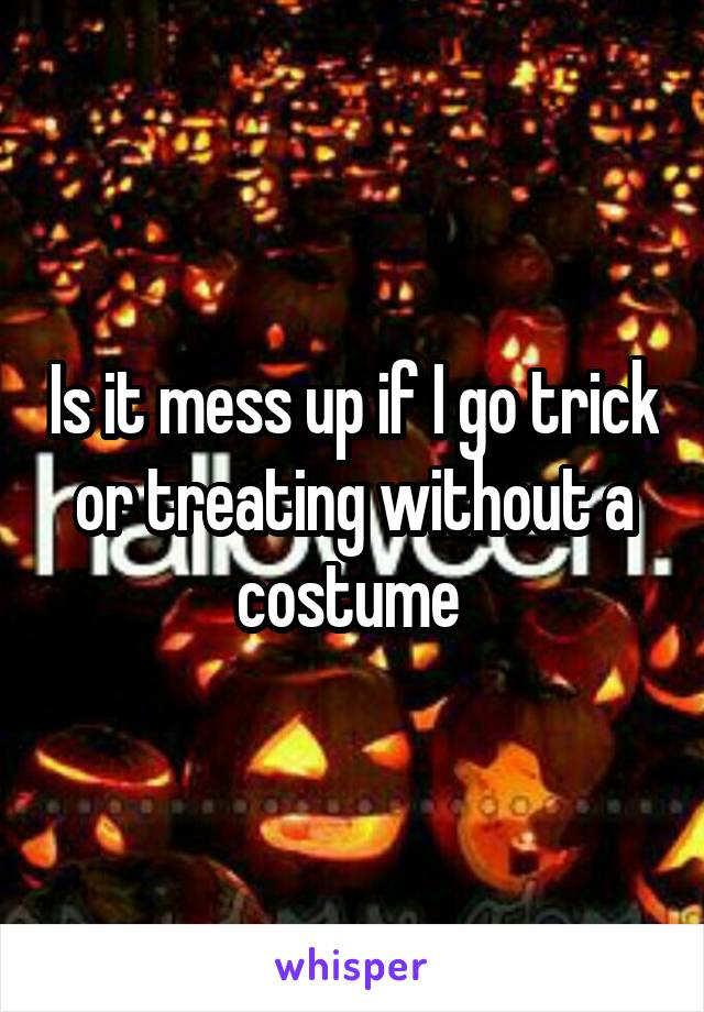 Is it mess up if I go trick or treating without a costume