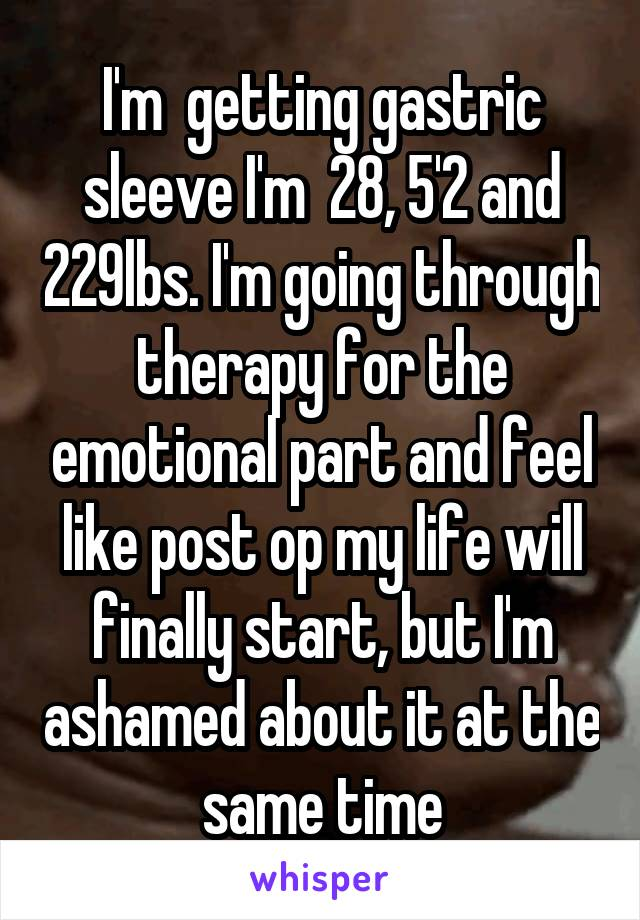 I'm  getting gastric sleeve I'm  28, 5'2 and 229lbs. I'm going through therapy for the emotional part and feel like post op my life will finally start, but I'm ashamed about it at the same time