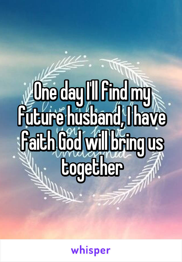 One day I'll find my future husband, I have faith God will bring us together