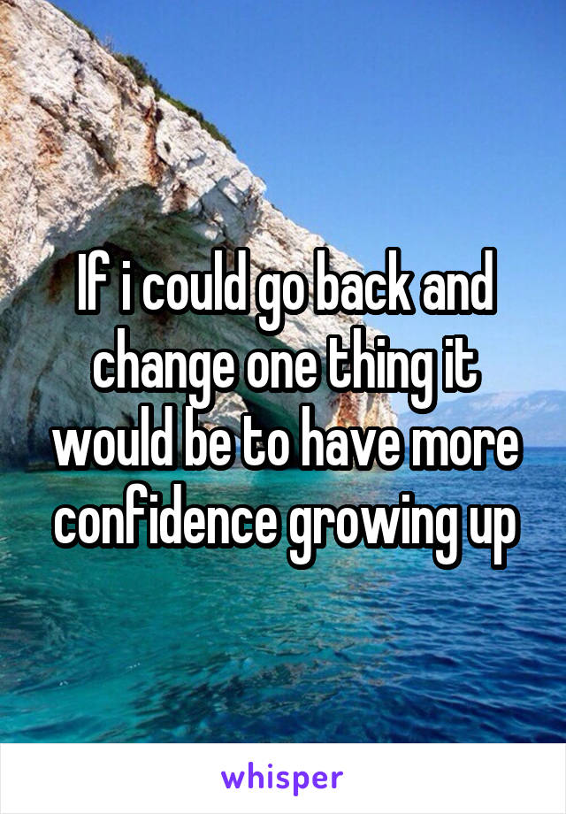 If i could go back and change one thing it would be to have more confidence growing up
