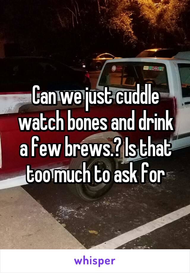 Can we just cuddle watch bones and drink a few brews.? Is that too much to ask for