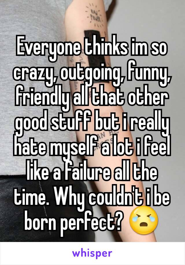 Everyone thinks im so crazy, outgoing, funny, friendly all that other good stuff but i really hate myself a lot i feel like a failure all the time. Why couldn't i be born perfect? 😭