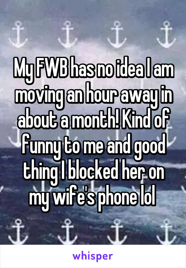 My FWB has no idea I am moving an hour away in about a month! Kind of funny to me and good thing I blocked her on my wife's phone lol