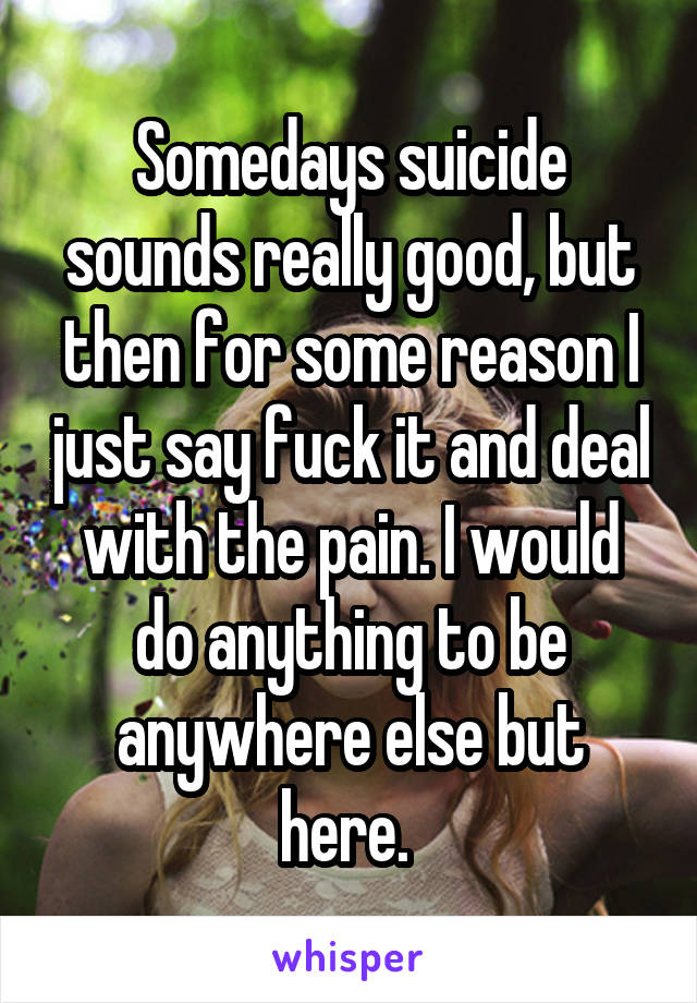 Somedays suicide sounds really good, but then for some reason I just say fuck it and deal with the pain. I would do anything to be anywhere else but here.
