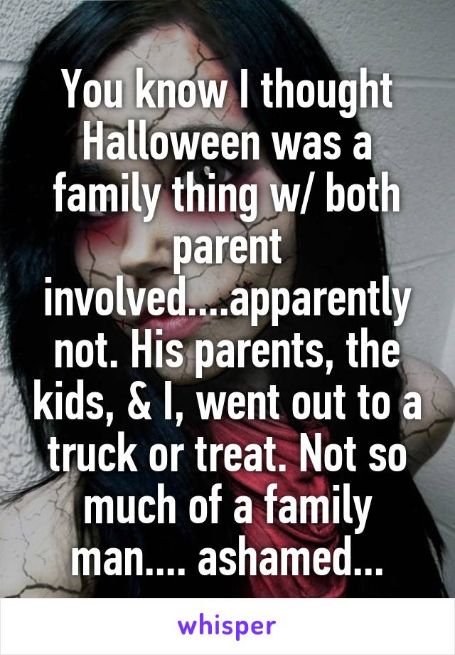 You know I thought Halloween was a family thing w/ both parent involved....apparently not. His parents, the kids, & I, went out to a truck or treat. Not so much of a family man.... ashamed...
