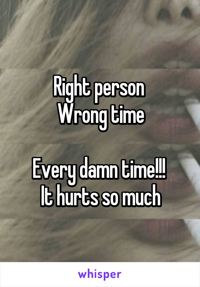Right person  Wrong time  Every damn time!!!  It hurts so much