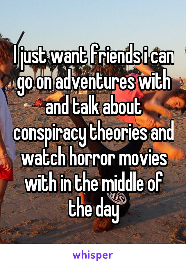I just want friends i can go on adventures with and talk about conspiracy theories and watch horror movies with in the middle of the day