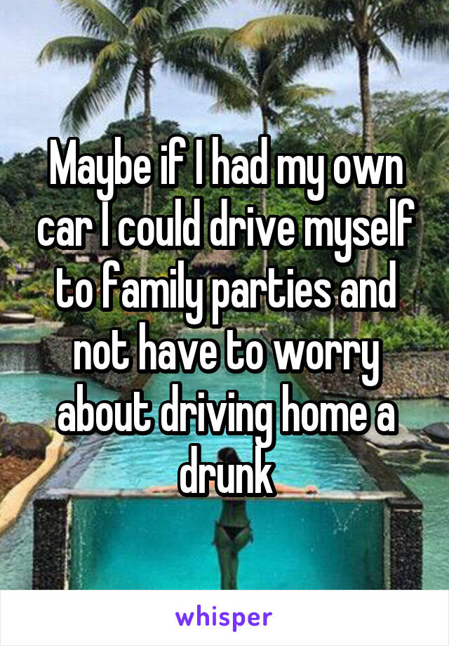 Maybe if I had my own car I could drive myself to family parties and not have to worry about driving home a drunk