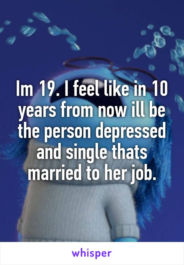 Im 19. I feel like in 10 years from now ill be the person depressed and single thats married to her job.