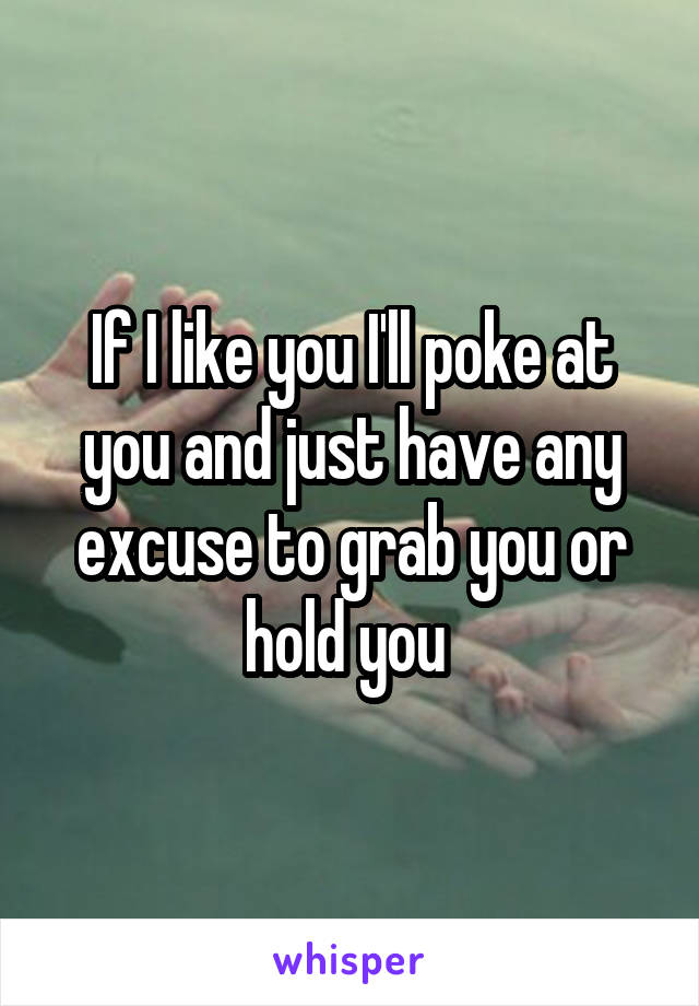 If I like you I'll poke at you and just have any excuse to grab you or hold you