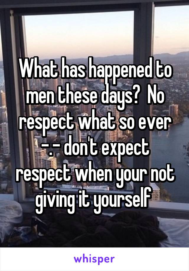 What has happened to men these days?  No respect what so ever -.- don't expect respect when your not giving it yourself