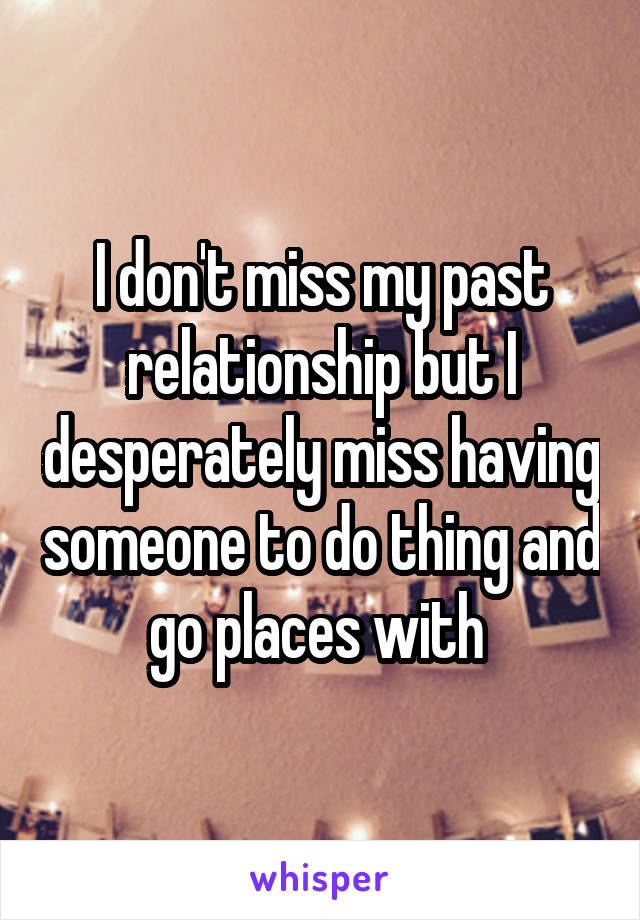 I don't miss my past relationship but I desperately miss having someone to do thing and go places with