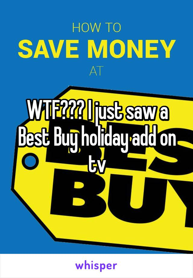 WTF??? I just saw a Best Buy holiday add on tv