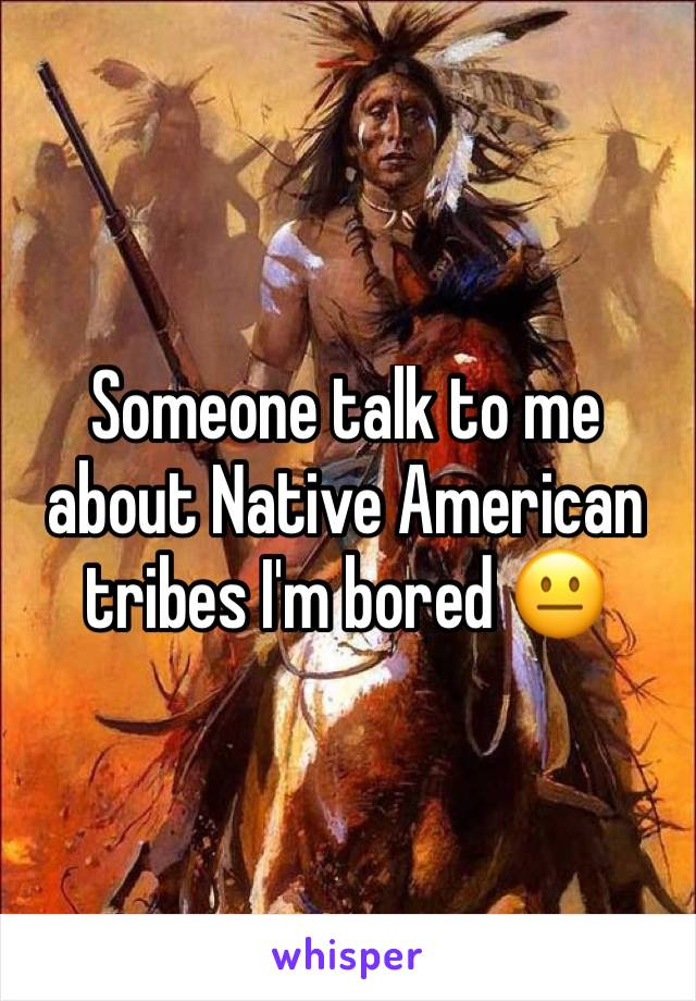 Someone talk to me about Native American tribes I'm bored 😐