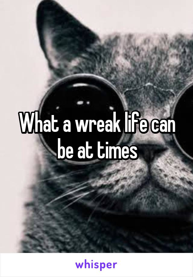 What a wreak life can be at times