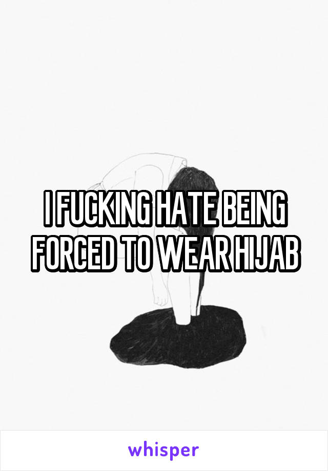 I FUCKING HATE BEING FORCED TO WEAR HIJAB