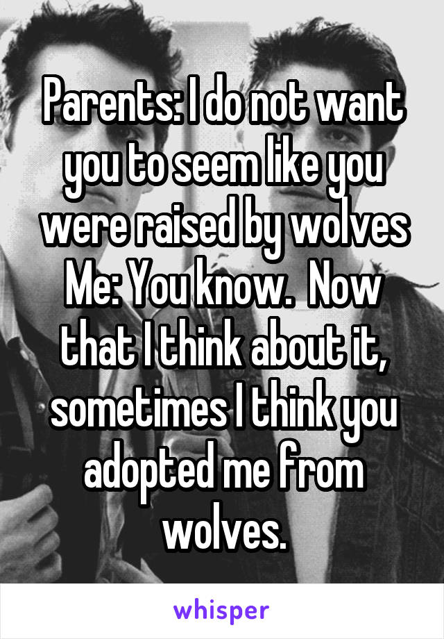 Parents: I do not want you to seem like you were raised by wolves Me: You know.  Now that I think about it, sometimes I think you adopted me from wolves.