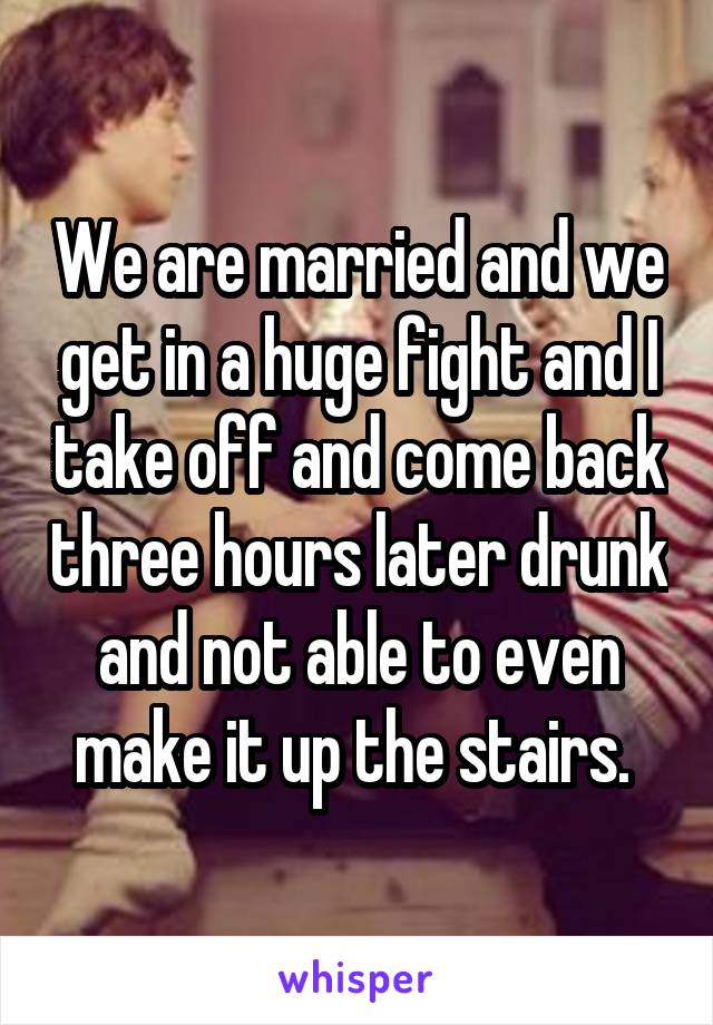 We are married and we get in a huge fight and I take off and come back three hours later drunk and not able to even make it up the stairs.