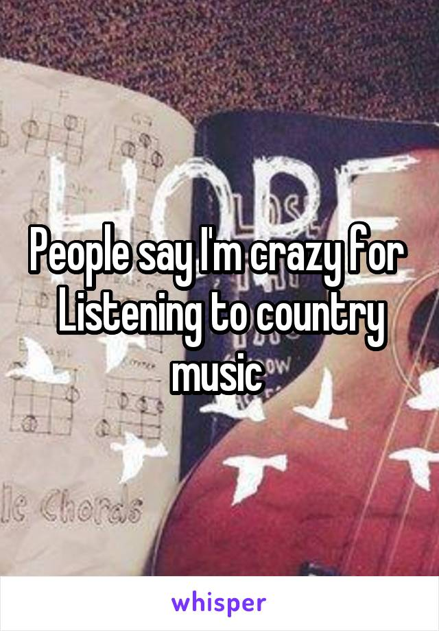 People say I'm crazy for  Listening to country music