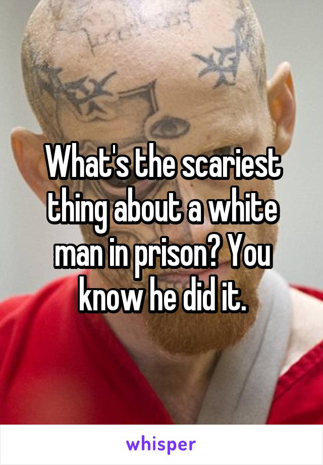 What's the scariest thing about a white man in prison? You know he did it.